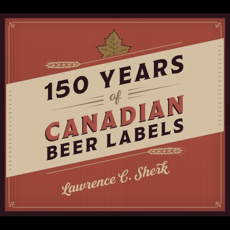 """""""150 Years of Canadian Beer Labels"""" by Lawrence C. Sherk Coming This Autumn"""